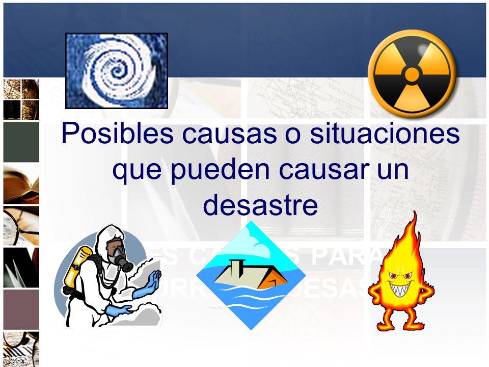 POSIBLES CAUSAS PARA QUE OCURRA UN DESASTRE Posibles causas o situaciones que pueden causar un desastre
