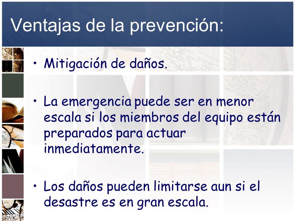 Ventajas de la prevención: Mitigación de daños. La emergencia puede ser en menor escala si los miembros del equipo están preparados para actuar inmedi