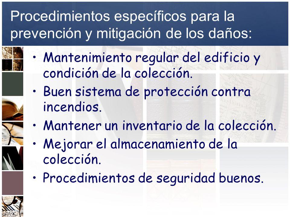 Procedimientos específicos para la prevención y mitigación de los daños: Mantenimiento regular del edificio y condición de la colección. Buen sistema