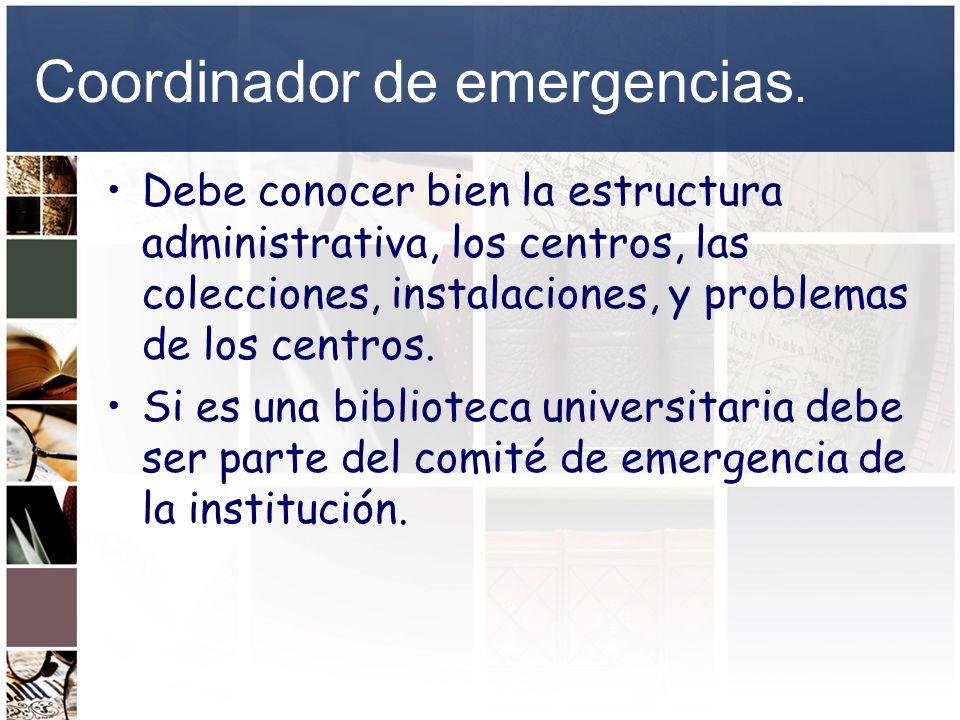 Coordinador de emergencias. Debe conocer bien la estructura administrativa, los centros, las colecciones, instalaciones, y problemas de los centros. S