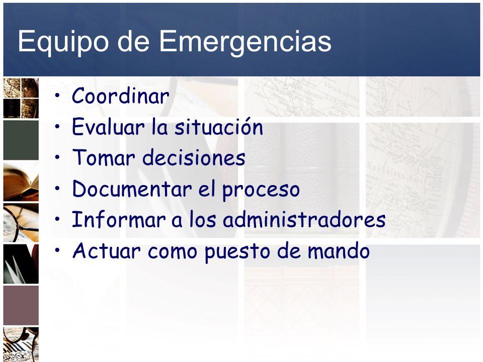 Equipo de Emergencias Coordinar Evaluar la situación Tomar decisiones Documentar el proceso Informar a los administradores Actuar como puesto de mando