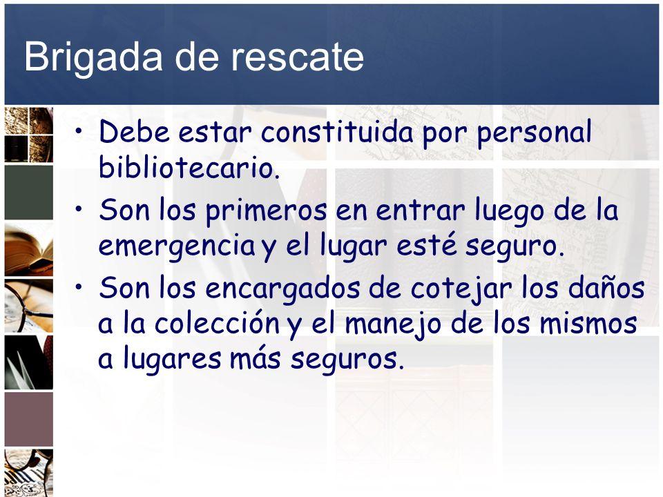 Brigada de rescate Debe estar constituida por personal bibliotecario. Son los primeros en entrar luego de la emergencia y el lugar esté seguro. Son lo