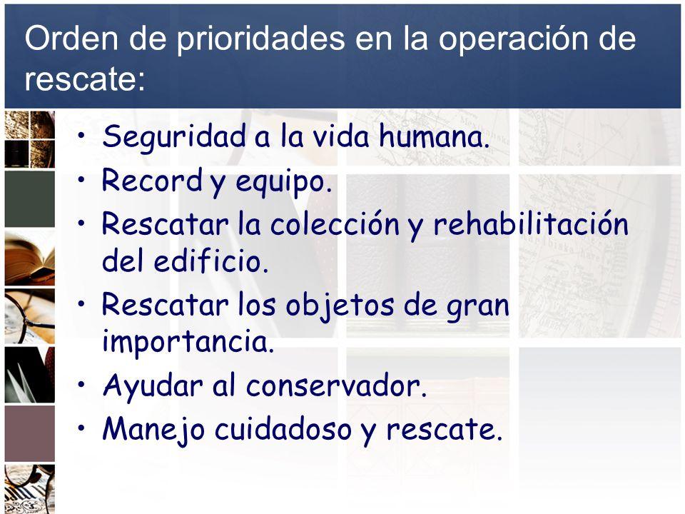 Orden de prioridades en la operación de rescate: Seguridad a la vida humana. Record y equipo. Rescatar la colección y rehabilitación del edificio. Res
