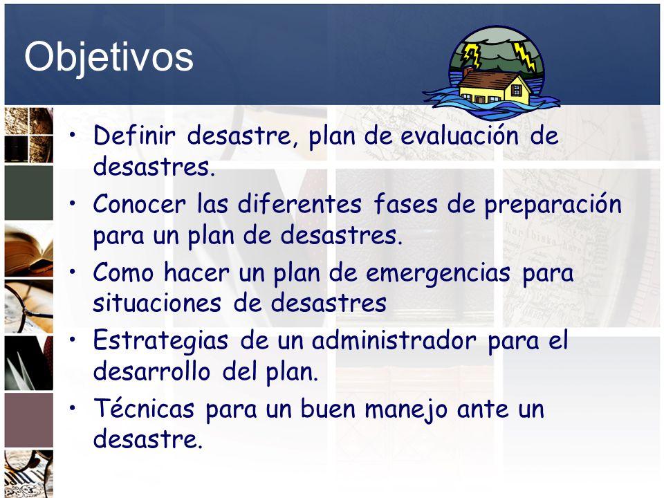 Objetivos Definir desastre, plan de evaluación de desastres. Conocer las diferentes fases de preparación para un plan de desastres. Como hacer un plan