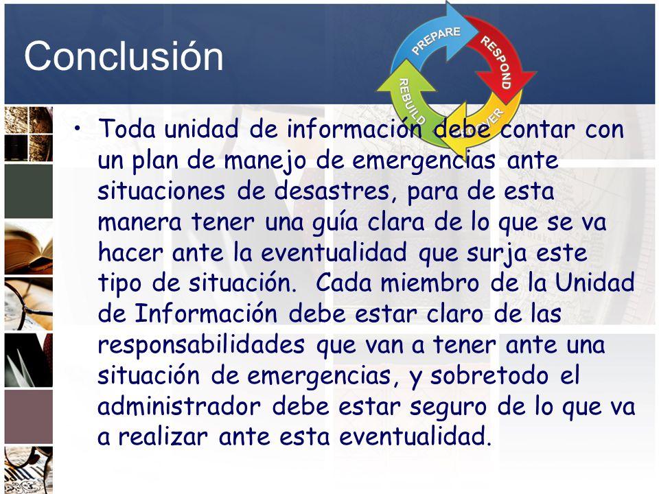 Conclusión Toda unidad de información debe contar con un plan de manejo de emergencias ante situaciones de desastres, para de esta manera tener una gu