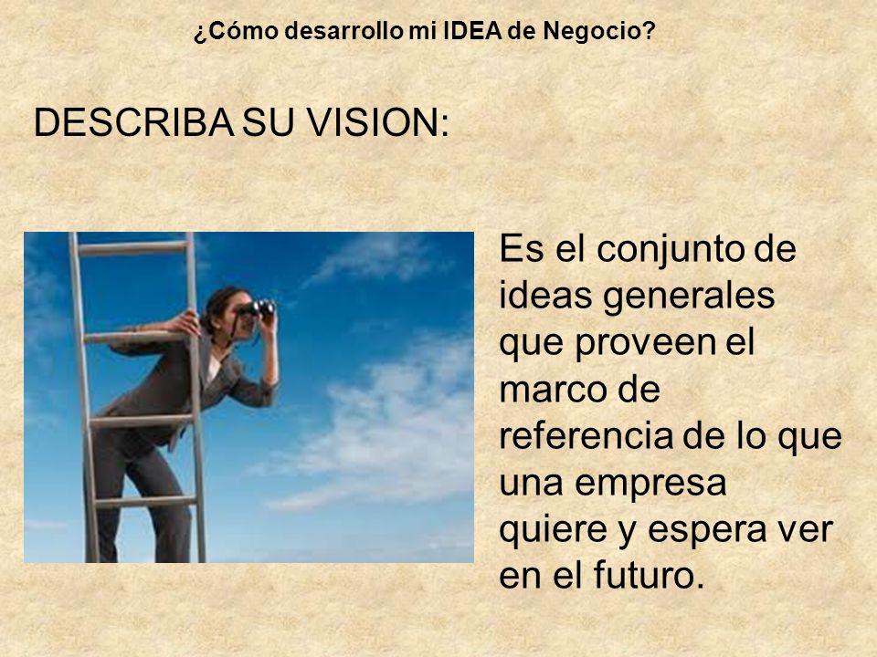 Es el conjunto de ideas generales que proveen el marco de referencia de lo que una empresa quiere y espera ver en el futuro. ¿Cómo desarrollo mi IDEA