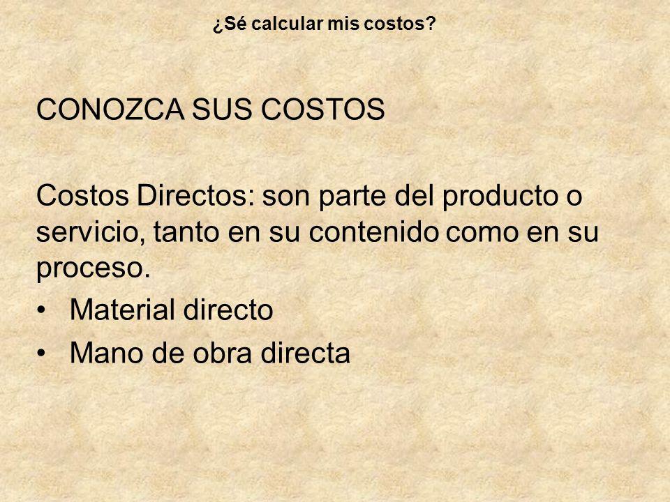 CONOZCA SUS COSTOS Costos Directos: son parte del producto o servicio, tanto en su contenido como en su proceso. Material directo Mano de obra directa