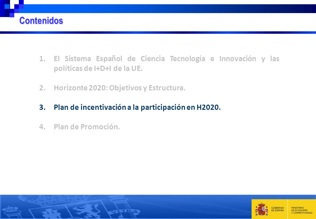 1.El Sistema Español de Ciencia Tecnología e Innovación y las políticas de I+D+I de la UE. 2.Horizonte 2020: Objetivos y Estructura. 3.Plan de incenti