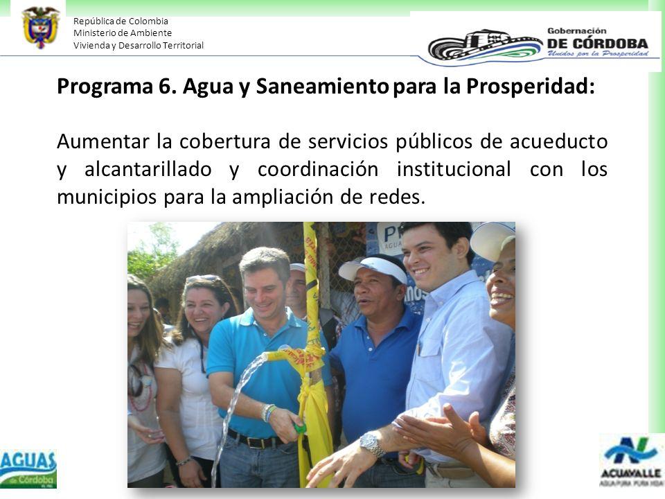 República de Colombia Ministerio de Ambiente Vivienda y Desarrollo Territorial Programa 6. Agua y Saneamiento para la Prosperidad: Aumentar la cobertu