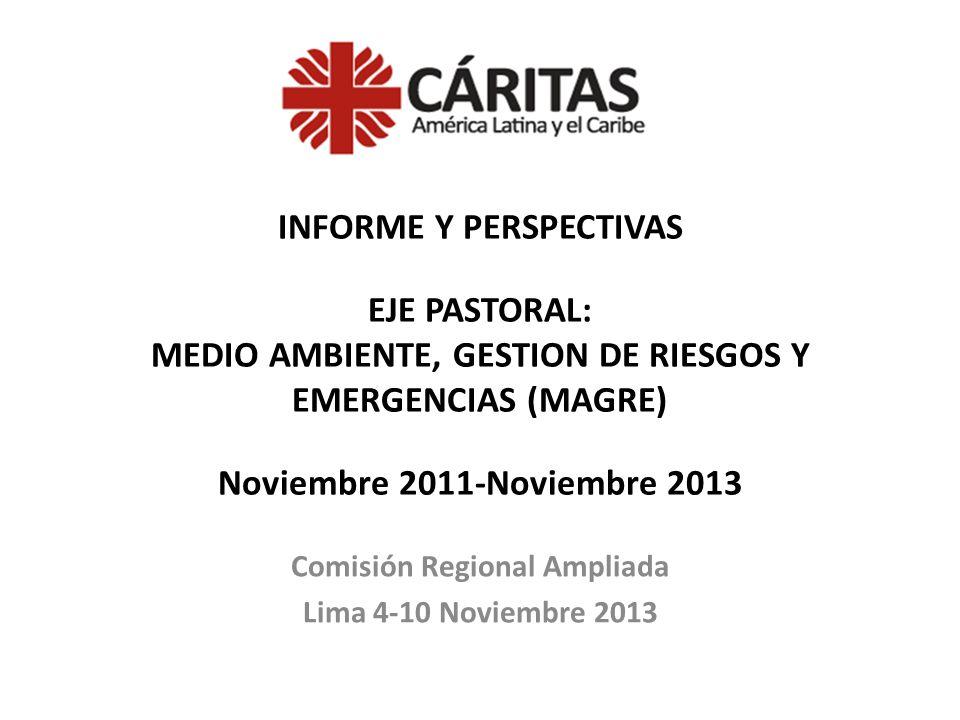 INFORME Y PERSPECTIVAS EJE PASTORAL: MEDIO AMBIENTE, GESTION DE RIESGOS Y EMERGENCIAS (MAGRE) Noviembre 2011-Noviembre 2013 Comisión Regional Ampliada