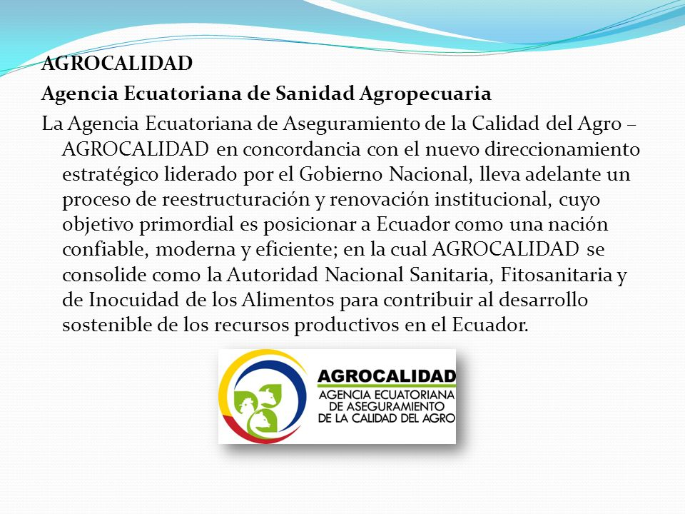 AGROCALIDAD Agencia Ecuatoriana de Sanidad Agropecuaria La Agencia Ecuatoriana de Aseguramiento de la Calidad del Agro – AGROCALIDAD en concordancia c