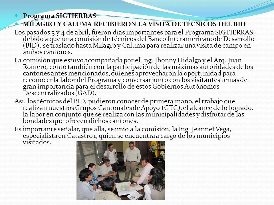 Programa SIGTIERRAS MILAGRO Y CALUMA RECIBIERON LA VISITA DE TÉCNICOS DEL BID Los pasados 3 y 4 de abril, fueron días importantes para el Programa SIG