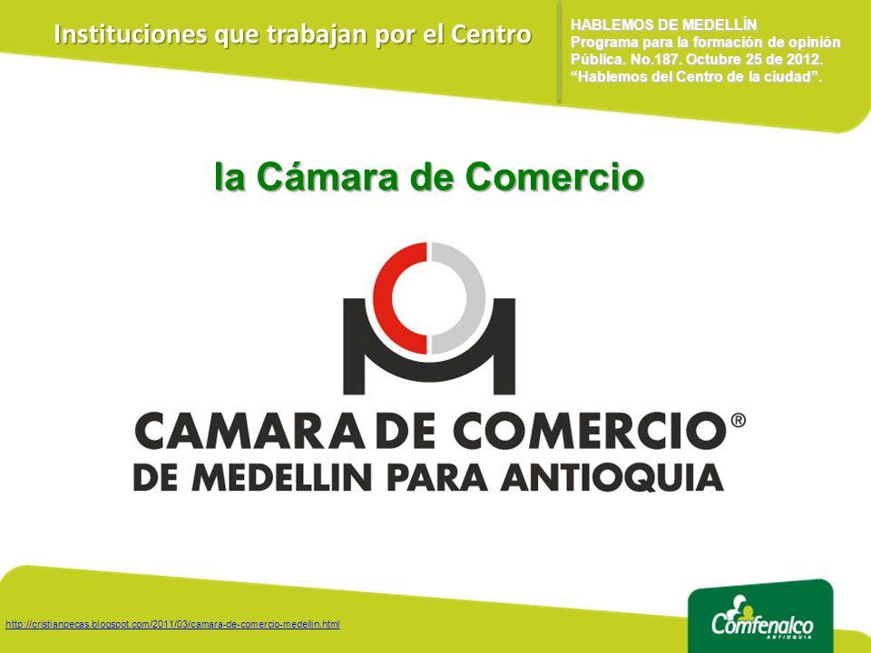 Instituciones que trabajan por el Centro la Cámara de Comercio HABLEMOS DE MEDELLÍN Programa para la formación de opinión Pública.