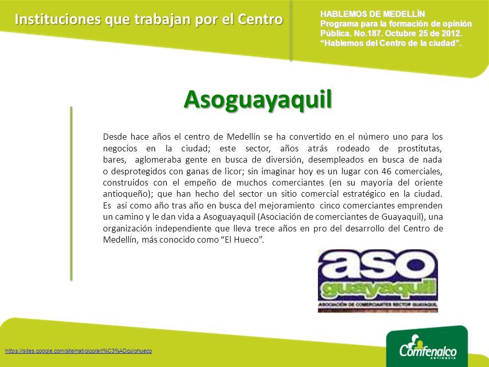 Asoguayaquil Desde hace años el centro de Medellín se ha convertido en el número uno para los negocios en la ciudad; este sector, años atrás rodeado de prostitutas, bares, aglomeraba gente en busca de diversión, desempleados en busca de nada o desprotegidos con ganas de licor; sin imaginar hoy es un lugar con 46 comerciales, construidos con el empeño de muchos comerciantes (en su mayoría del oriente antioqueño); que han hecho del sector un sitio comercial estratégico en la ciudad.