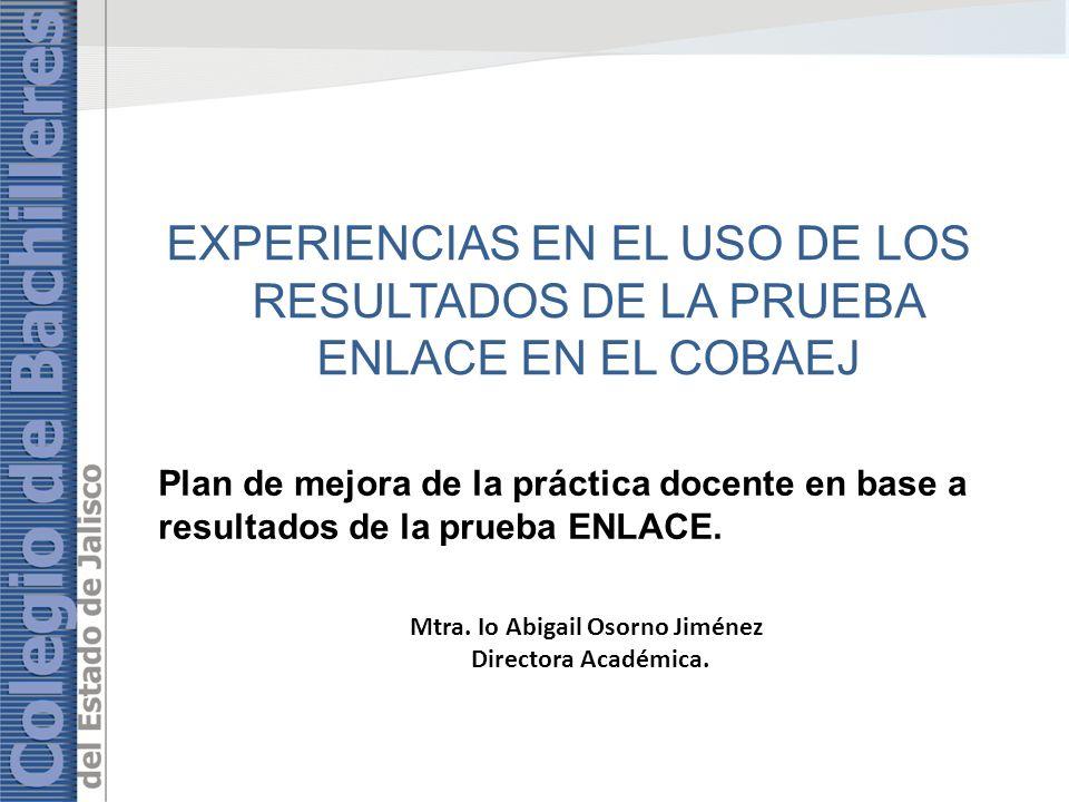Plan de mejora de la práctica docente en base a resultados de la prueba ENLACE. Mtra. Io Abigail Osorno Jiménez Directora Académica. EXPERIENCIAS EN E