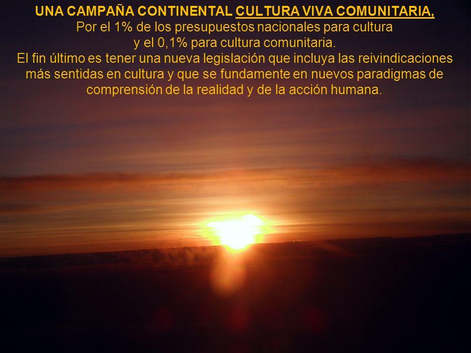 UNA CAMPAÑA CONTINENTAL CULTURA VIVA COMUNITARIA, Por el 1% de los presupuestos nacionales para cultura y el 0,1% para cultura comunitaria. El fin últ
