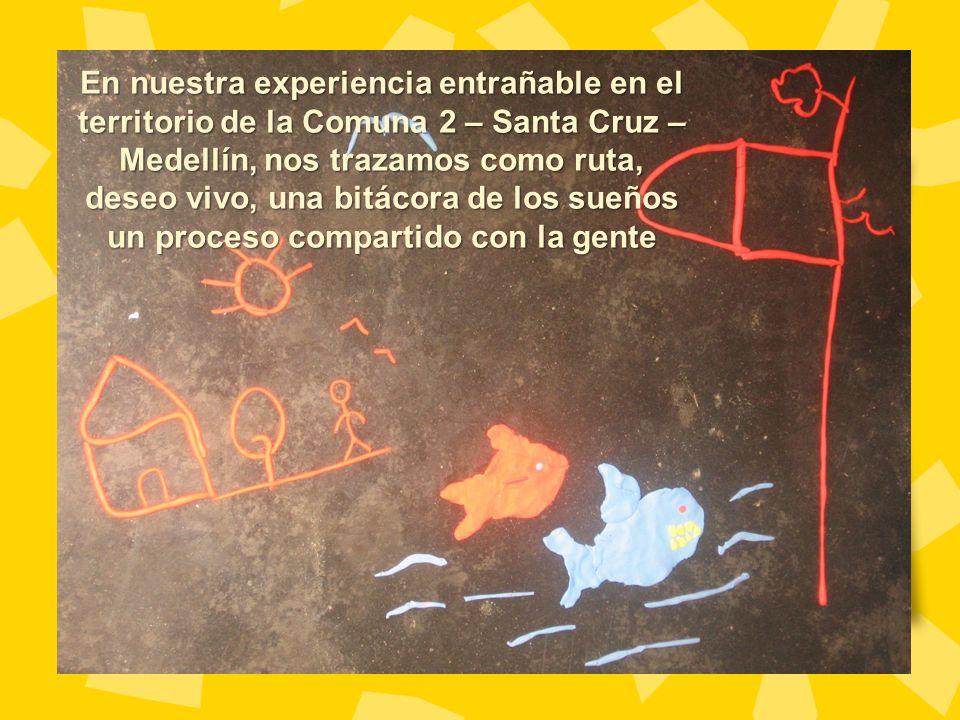 En nuestra experiencia entrañable en el territorio de la Comuna 2 – Santa Cruz – Medellín, nos trazamos como ruta, deseo vivo, una bitácora de los sueños un proceso compartido con la gente