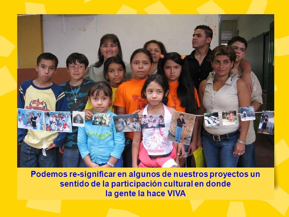 Podemos re-significar en algunos de nuestros proyectos un sentido de la participación cultural en donde la gente la hace VIVA