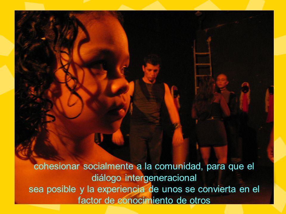 cohesionar socialmente a la comunidad, para que el diálogo intergeneracional sea posible y la experiencia de unos se convierta en el factor de conocim