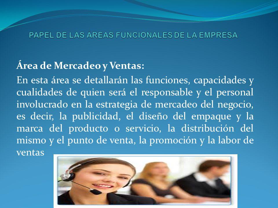 Área de Mercadeo y Ventas: En esta área se detallarán las funciones, capacidades y cualidades de quien será el responsable y el personal involucrado e