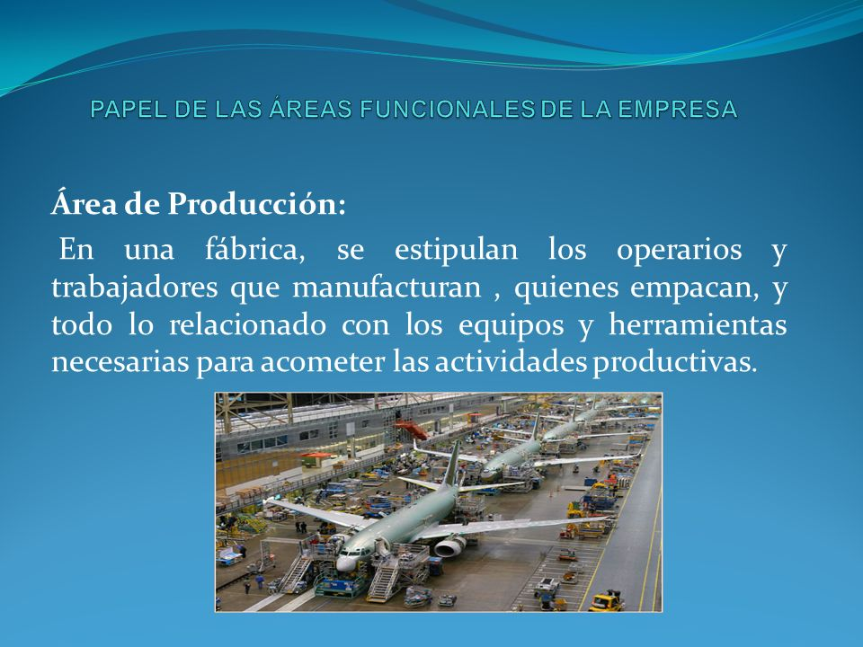 Área de Producción: En una fábrica, se estipulan los operarios y trabajadores que manufacturan, quienes empacan, y todo lo relacionado con los equipos y herramientas necesarias para acometer las actividades productivas.