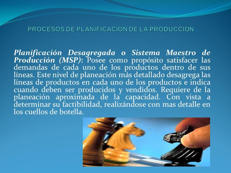 Planificación Desagregada o Sistema Maestro de Producción (MSP): Posee como propósito satisfacer las demandas de cada uno de los productos dentro de sus líneas.