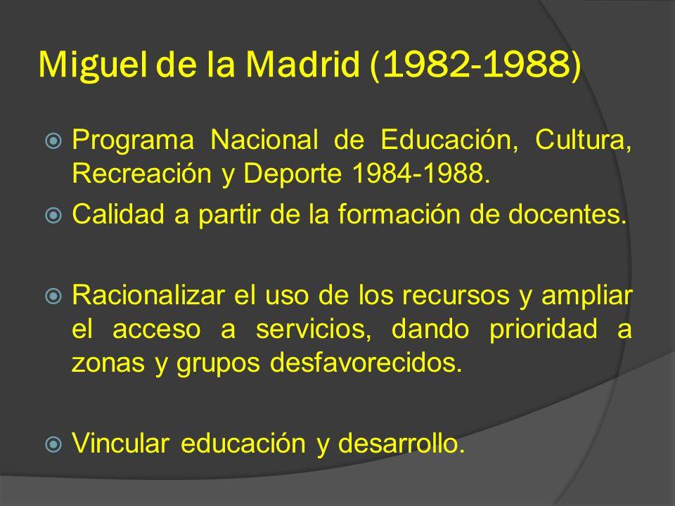 Miguel de la Madrid (1982-1988) Programa Nacional de Educación, Cultura, Recreación y Deporte 1984-1988. Calidad a partir de la formación de docentes.