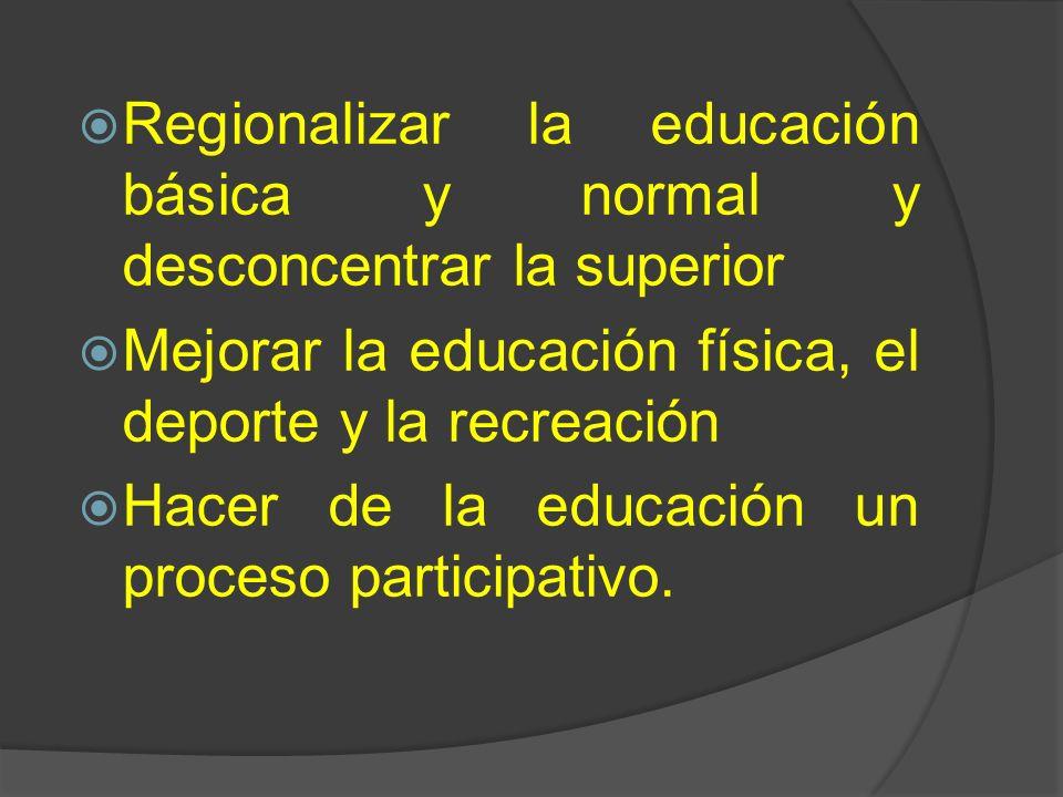 Regionalizar la educación básica y normal y desconcentrar la superior Mejorar la educación física, el deporte y la recreación Hacer de la educación un