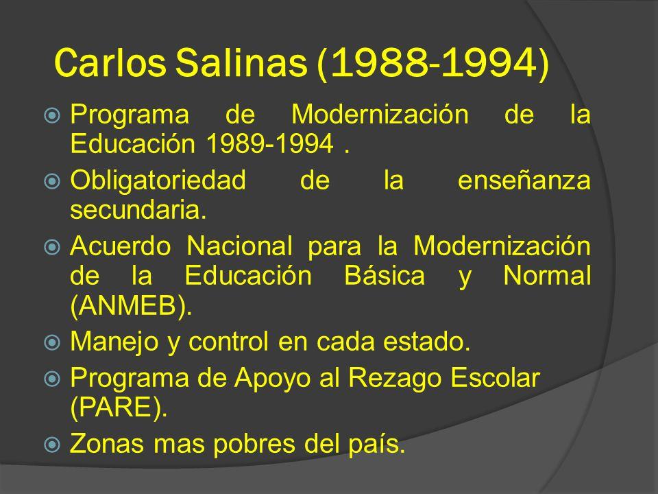 Carlos Salinas (1988-1994) Programa de Modernización de la Educación 1989-1994. Obligatoriedad de la enseñanza secundaria. Acuerdo Nacional para la Mo