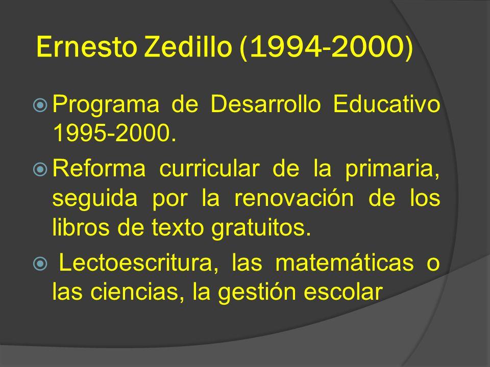 Ernesto Zedillo (1994-2000) Programa de Desarrollo Educativo 1995-2000. Reforma curricular de la primaria, seguida por la renovación de los libros de