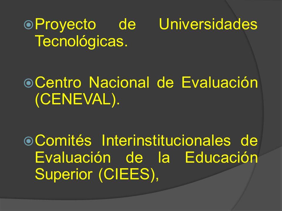 Proyecto de Universidades Tecnológicas. Centro Nacional de Evaluación (CENEVAL). Comités Interinstitucionales de Evaluación de la Educación Superior (