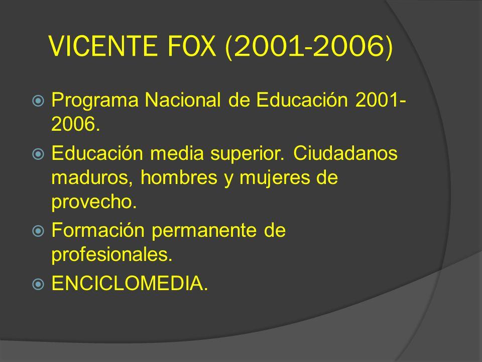 VICENTE FOX (2001-2006) Programa Nacional de Educación 2001- 2006. Educación media superior. Ciudadanos maduros, hombres y mujeres de provecho. Formac
