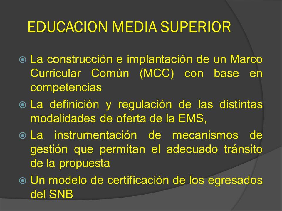 EDUCACION MEDIA SUPERIOR La construcción e implantación de un Marco Curricular Común (MCC) con base en competencias La definición y regulación de las