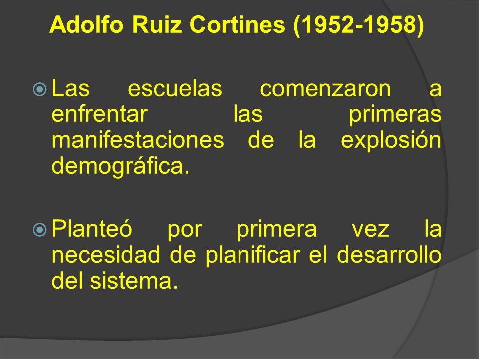 Adolfo Ruiz Cortines (1952-1958) Las escuelas comenzaron a enfrentar las primeras manifestaciones de la explosión demográfica. Planteó por primera vez