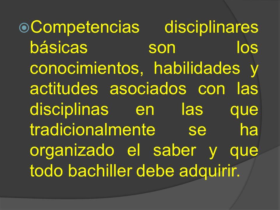 Competencias disciplinares básicas son los conocimientos, habilidades y actitudes asociados con las disciplinas en las que tradicionalmente se ha orga