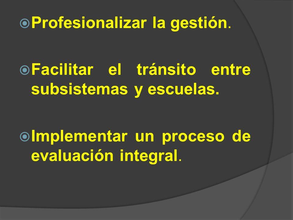 Profesionalizar la gestión. Facilitar el tránsito entre subsistemas y escuelas. Implementar un proceso de evaluación integral.