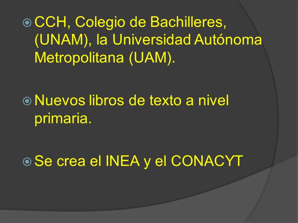 CCH, Colegio de Bachilleres, (UNAM), la Universidad Autónoma Metropolitana (UAM). Nuevos libros de texto a nivel primaria. Se crea el INEA y el CONACY