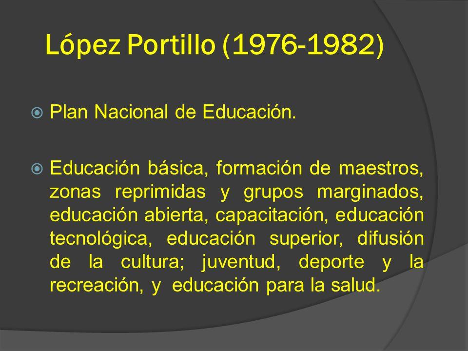 López Portillo (1976-1982) Plan Nacional de Educación. Educación básica, formación de maestros, zonas reprimidas y grupos marginados, educación abiert