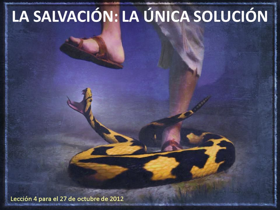 LA SALVACIÓN: LA ÚNICA SOLUCIÓN Lección 4 para el 27 de octubre de 2012