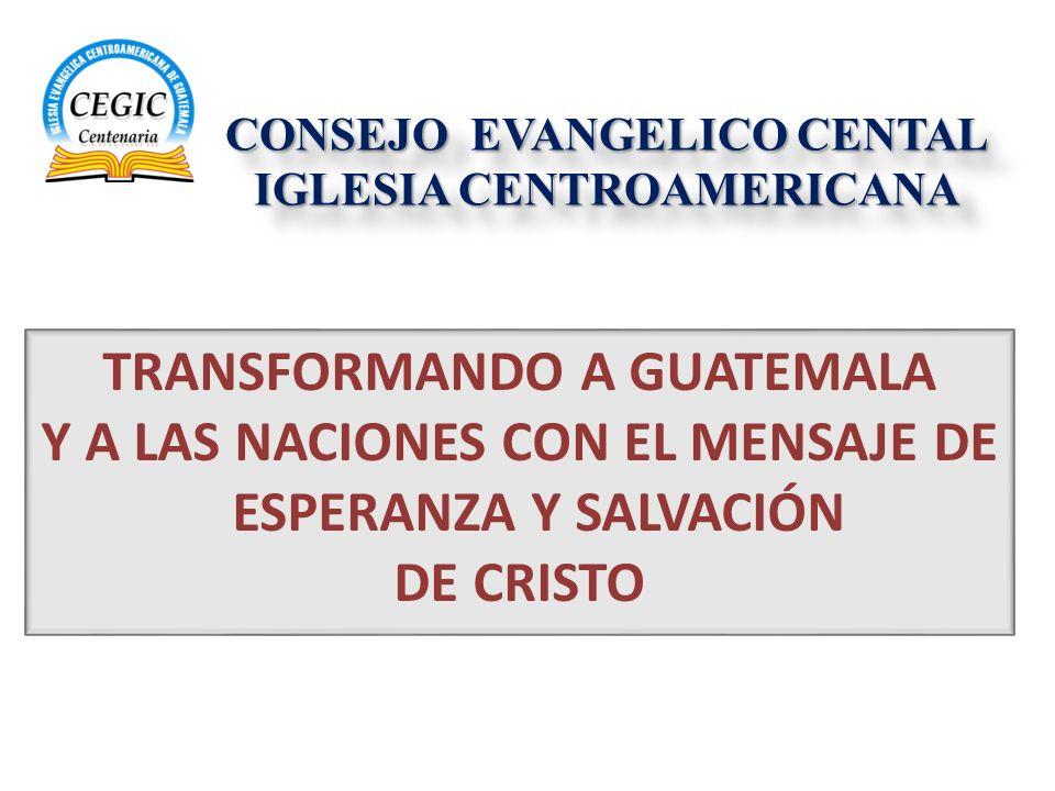 CONSEJO EVANGELICO CENTAL IGLESIA CENTROAMERICANA CONSEJO EVANGELICO CENTAL IGLESIA CENTROAMERICANA TRANSFORMANDO A GUATEMALA Y A LAS NACIONES CON EL