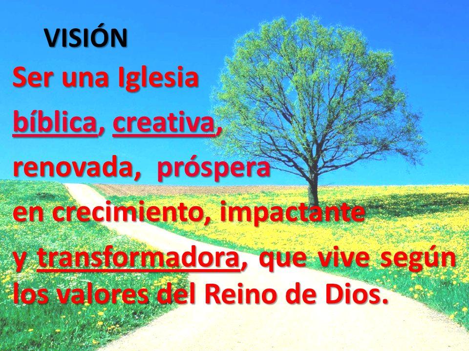 Ser una Iglesia bíblica, creativa, renovada, próspera en crecimiento, impactante y transformadora, que vive según los valores del Reino de Dios. VISIÓ