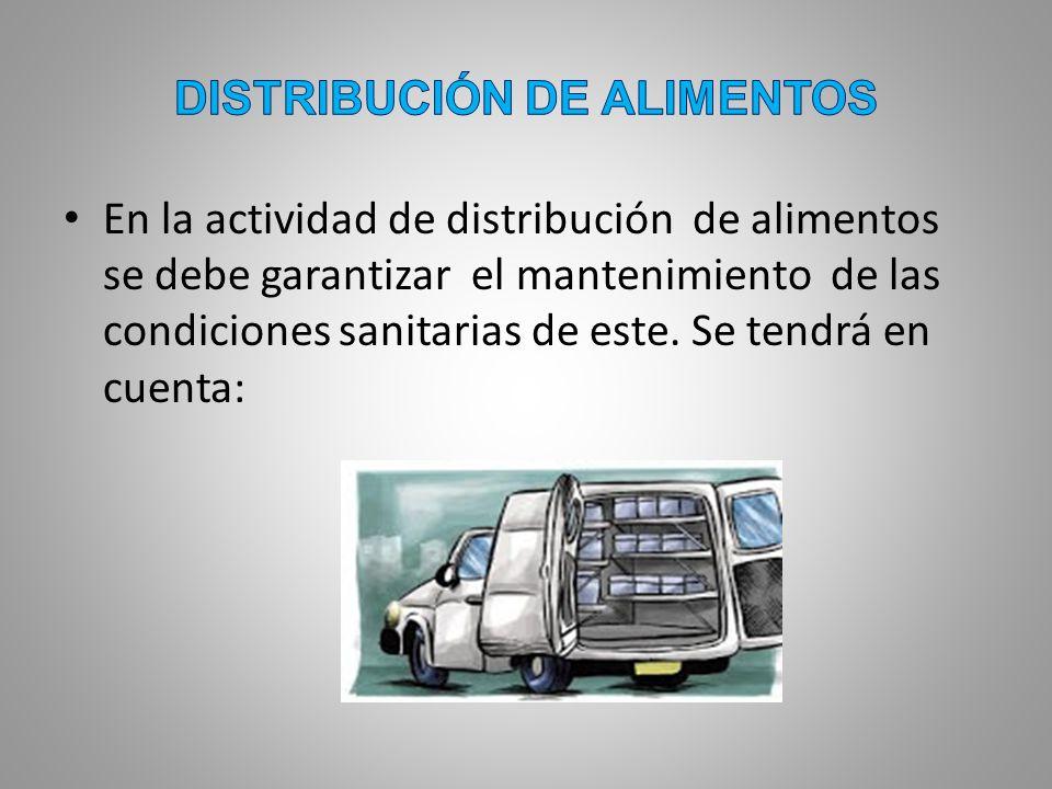 En la actividad de distribución de alimentos se debe garantizar el mantenimiento de las condiciones sanitarias de este. Se tendrá en cuenta: