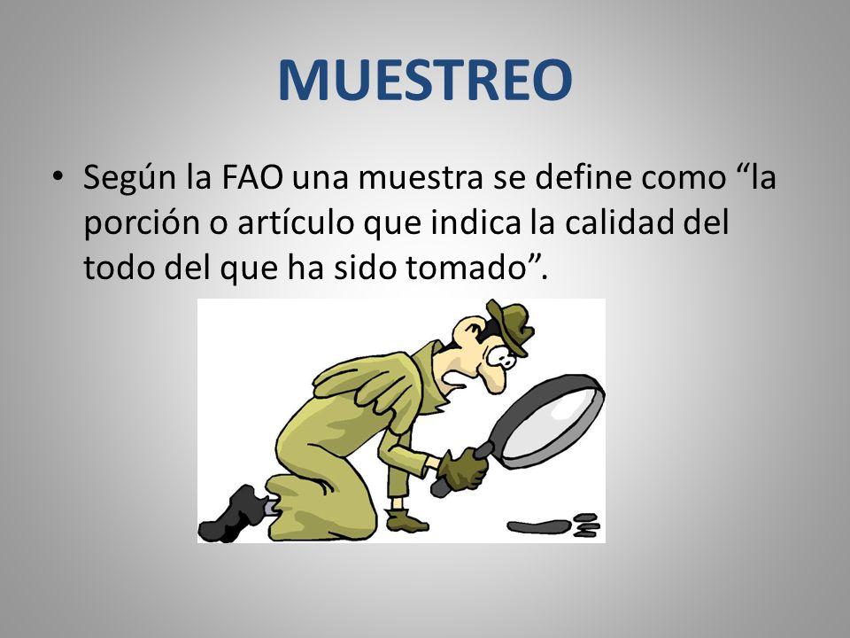 MUESTREO Según la FAO una muestra se define como la porción o artículo que indica la calidad del todo del que ha sido tomado.