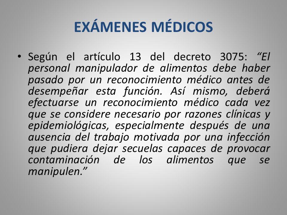 EXÁMENES MÉDICOS Según el artículo 13 del decreto 3075: El personal manipulador de alimentos debe haber pasado por un reconocimiento médico antes de d