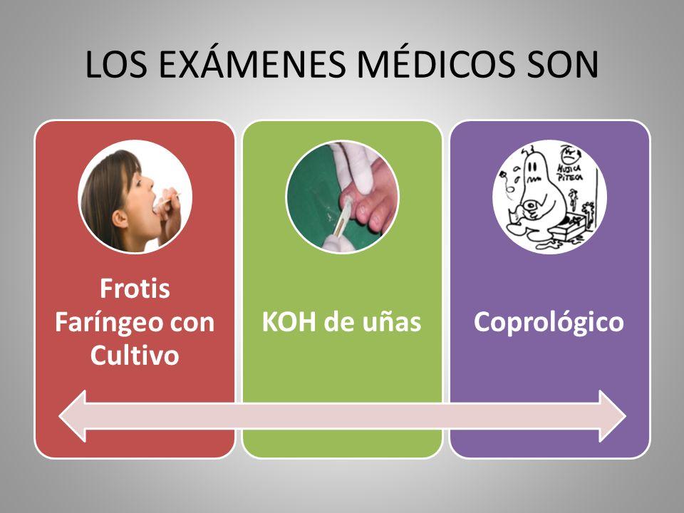 LOS EXÁMENES MÉDICOS SON Frotis Faríngeo con Cultivo KOH de uñasCoprológico