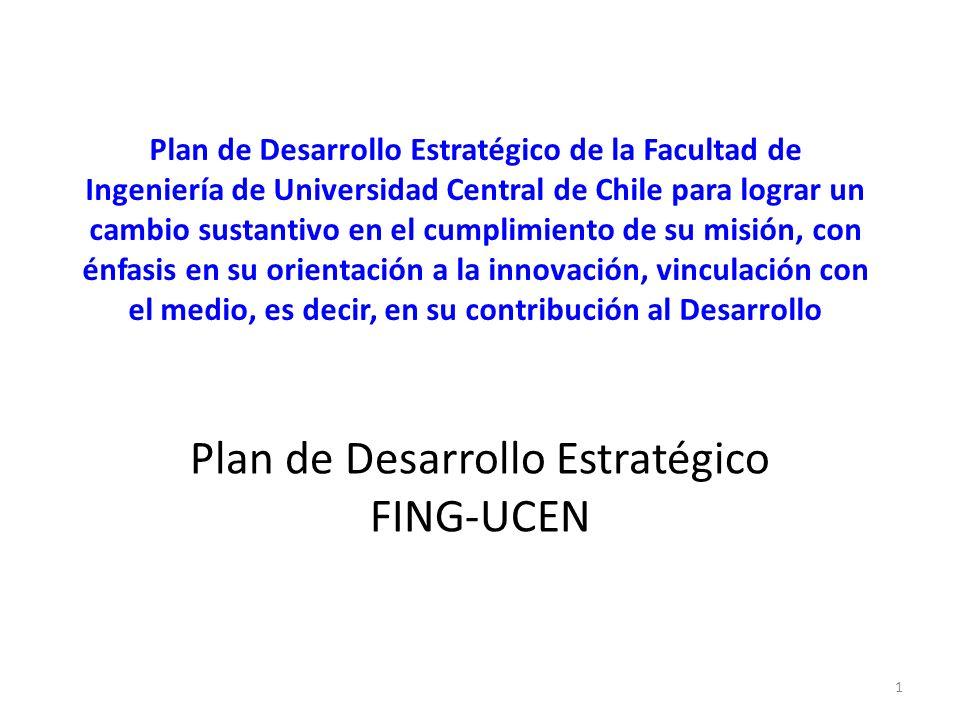 Plan de Desarrollo Estratégico de la Facultad de Ingeniería de Universidad Central de Chile para lograr un cambio sustantivo en el cumplimiento de su misión, con énfasis en su orientación a la innovación, vinculación con el medio, es decir, en su contribución al Desarrollo Plan de Desarrollo Estratégico FING-UCEN 1