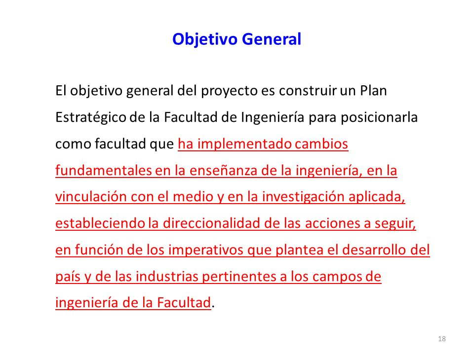 Objetivo General El objetivo general del proyecto es construir un Plan Estratégico de la Facultad de Ingeniería para posicionarla como facultad que ha