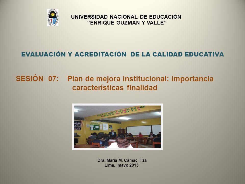 EVALUACIÓN Y ACREDITACIÓN DE LA CALIDAD EDUCATIVA SESIÓN 07: Plan de mejora institucional: importancia características finalidad Dra. María M. Cámac T