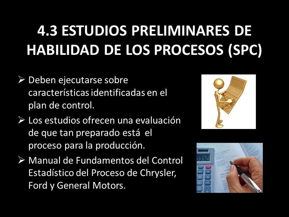 4.3 ESTUDIOS PRELIMINARES DE HABILIDAD DE LOS PROCESOS (SPC) Deben ejecutarse sobre características identificadas en el plan de control. Los estudios
