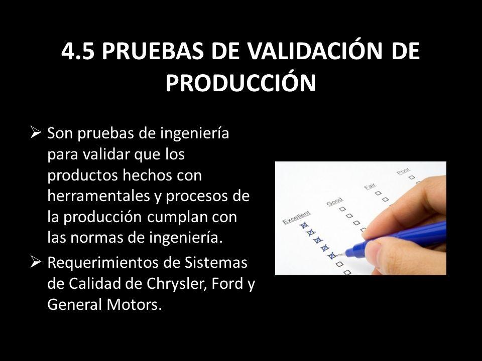4.5 PRUEBAS DE VALIDACIÓN DE PRODUCCIÓN Son pruebas de ingeniería para validar que los productos hechos con herramentales y procesos de la producción